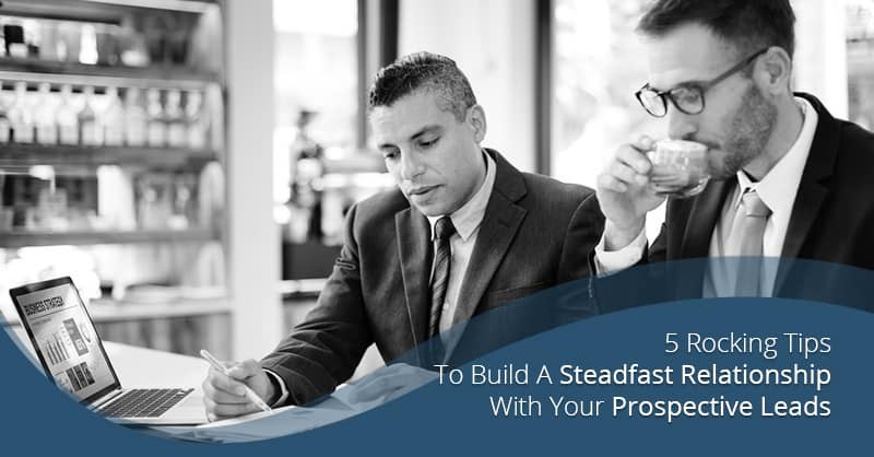 5 Rocking Tips To Build A Steadfast Relationship With Your Prospective Leads