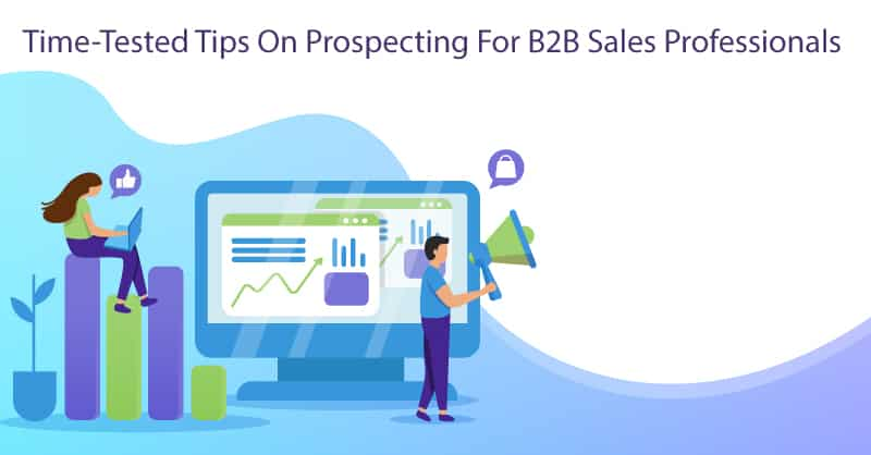 Time-Tested Tips On Prospecting For B2B Sales Professionals