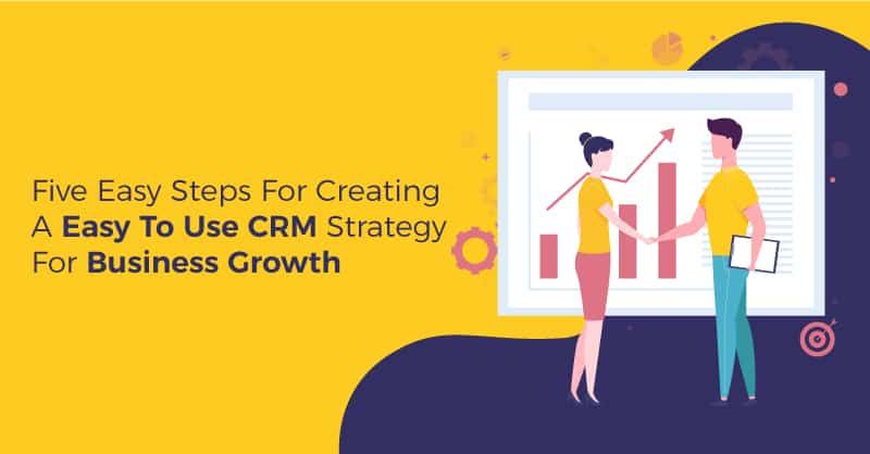Five Easy Steps For Creating A Easy To Use CRM Strategy For Business Growth