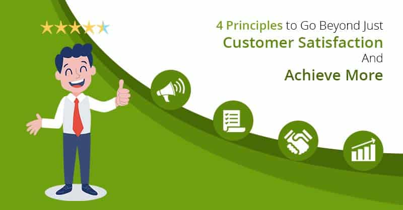 4 Principles to Go Beyond Just Customer Satisfaction And Achieve More