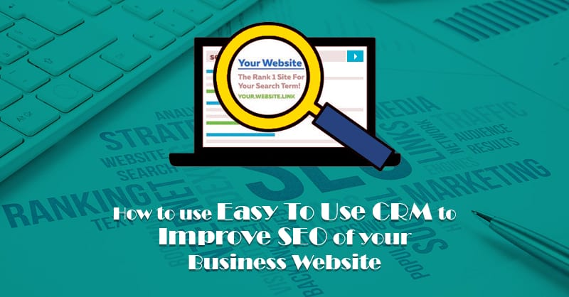 How To Use Easy To Use CRM To Improve SEO Of Your Business Website