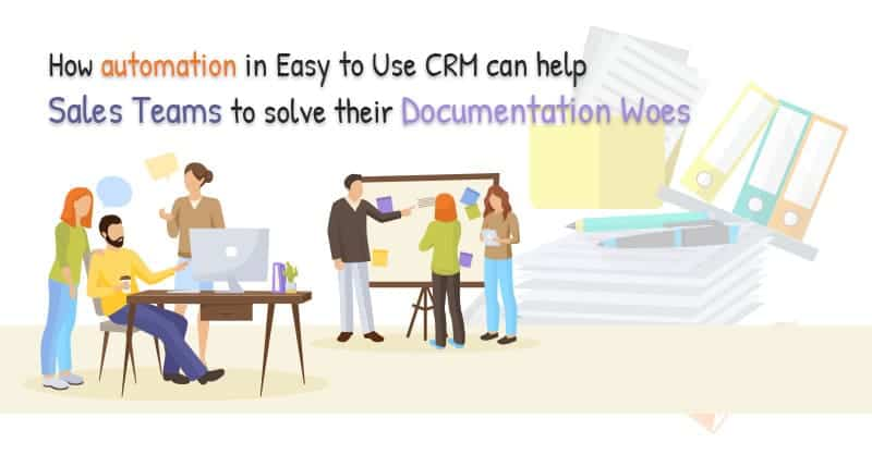 How Automation in Easy to Use CRM Can Help Sales Teams to Solve Their Documentation Woes