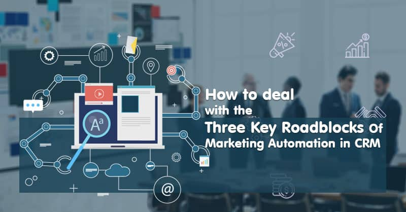 How To Deal With The Three Key Roadblocks Of Marketing Automation In CRM